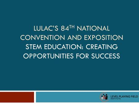 LULAC'S 84 TH NATIONAL CONVENTION AND EXPOSITION STEM EDUCATION: CREATING OPPORTUNITIES FOR SUCCESS.