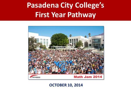 Pasadena City College's First Year Pathway OCTOBER 10, 2014.