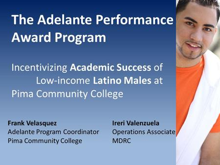 The Adelante Performance Award Program Incentivizing Academic Success of Low-income Latino Males at Pima Community College Frank Velasquez Adelante Program.