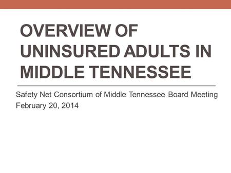 OVERVIEW OF UNINSURED ADULTS IN MIDDLE TENNESSEE Safety Net Consortium of Middle Tennessee Board Meeting February 20, 2014.