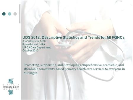 UDS 2012: Descriptive Statistics and Trends for MI FQHCs Jon Villasurda, MPH Ryan Grinnell, MPA MPCA Data Department October 2013 Promoting, supporting,