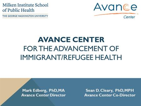 AVANCE CENTER FOR THE ADVANCEMENT OF IMMIGRANT/REFUGEE HEALTH Mark Edberg, PhD, MA Avance Center Director Sean D. Cleary, PhD, MPH Avance Center Co-Director.