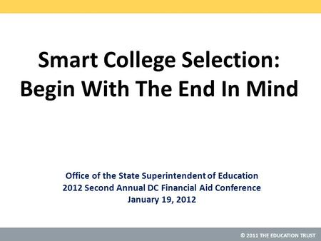 © 2011 THE EDUCATION TRUST Smart College Selection: Begin With The End In Mind Office of the State Superintendent of Education 2012 Second Annual DC Financial.