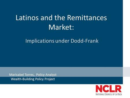 Latinos and the Remittances Market: Implications under Dodd-Frank Marisabel Torres, Policy Analyst Wealth-Building Policy Project.