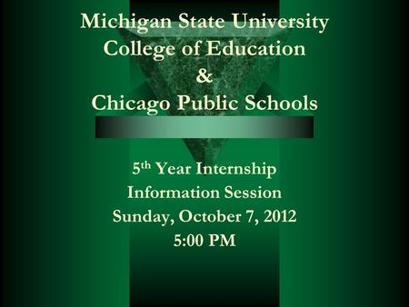 Michigan State University College of Education & Chicago Public Schools 5 th Year Internship Information Session Sunday, October 7, 2012 5:00 PM.