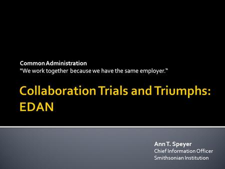 "Common Administration We work together because we have the same employer."" Ann T. Speyer Chief Information Officer Smithsonian Institution."