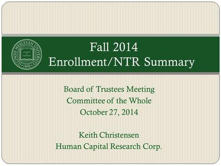 Board of Trustees Meeting Committee of the Whole October 27, 2014 Keith Christensen Human Capital Research Corp. Fall 2014 Enrollment/NTR Summary.