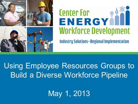 Using Employee Resources Groups to Build a Diverse Workforce Pipeline May 1, 2013.
