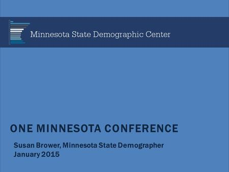 ONE MINNESOTA CONFERENCE Susan Brower, Minnesota State Demographer January 2015.