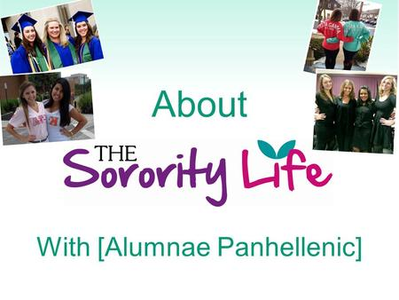 About With [Alumnae Panhellenic]. What is a Sorority? Since the mid-1800's Academic support Values-based organizations Lifelong sisterhood.