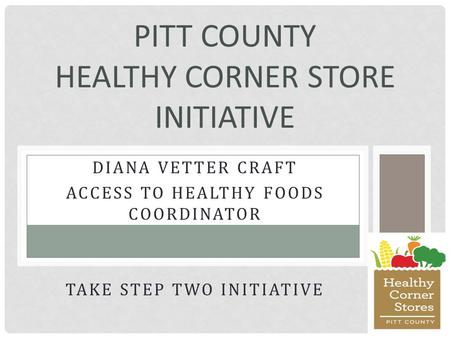 DIANA VETTER CRAFT ACCESS TO HEALTHY FOODS COORDINATOR TAKE STEP TWO INITIATIVE PITT COUNTY HEALTHY CORNER STORE INITIATIVE.