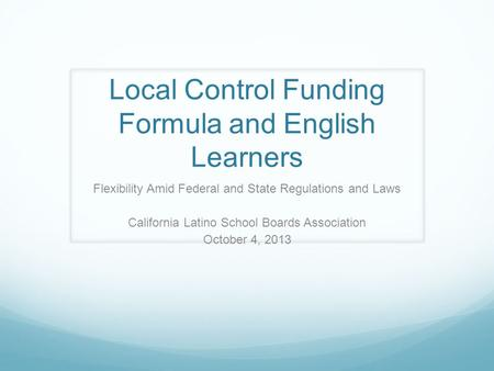Local Control Funding Formula and English Learners Flexibility Amid Federal and State Regulations and Laws California Latino School Boards Association.
