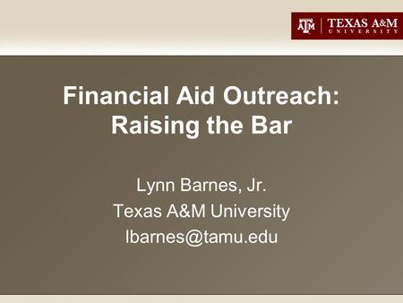 Financial Aid Outreach: Raising the Bar Lynn Barnes, Jr. Texas A&M University