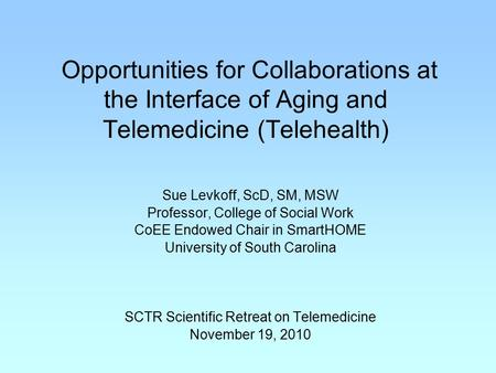 Opportunities for Collaborations at the Interface of Aging and Telemedicine (Telehealth) Sue Levkoff, ScD, SM, MSW Professor, College of Social Work CoEE.