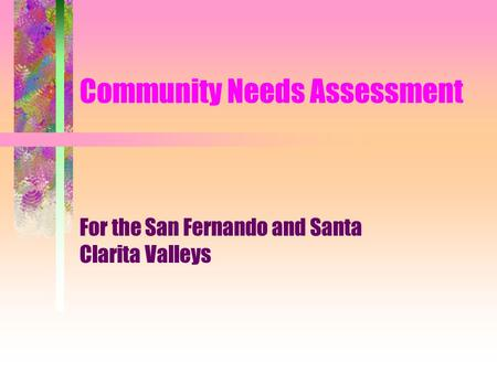 Community Needs Assessment For the San Fernando and Santa Clarita Valleys.