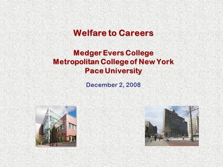 Welfare to Careers Medger Evers College Metropolitan College of New York Pace University December 2, 2008.