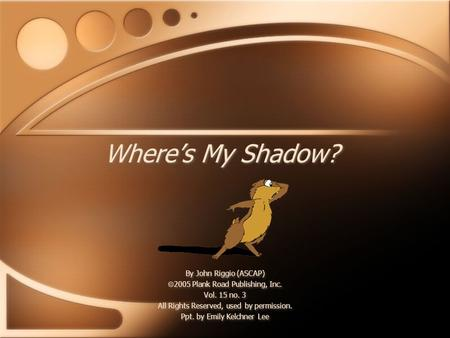 Where's My Shadow? By John Riggio (ASCAP)  2005 Plank Road Publishing, Inc. Vol. 15 no. 3 All Rights Reserved, used by permission. Ppt. by Emily Kelchner.