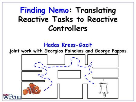 Finding Nemo: Translating Reactive Tasks to Reactive Controllers Hadas Kress-Gazit joint work with Georgios Fainekos and George Pappas.