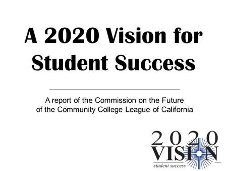 A 2020 Vision for Student Success A report of the Commission on the Future of the Community College League of California.