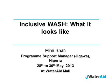 Inclusive WASH: What it looks like Mimi Ishan Programme Support Manager (Jigawa), Nigeria 28 th to 30 th May, 2013 At WaterAid Mali.