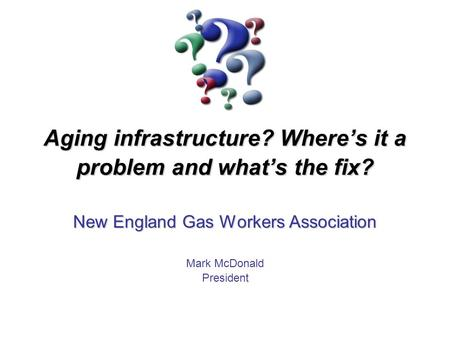 Aging infrastructure? Where's it a problem and what's the fix? New England Gas Workers Association Mark McDonald President.
