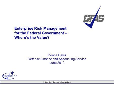Integrity - Service - Innovation Enterprise Risk Management for the Federal Government – Where's the Value? Donna Davis Defense Finance and Accounting.