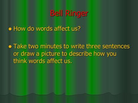Bell Ringer How do words affect us? How do words affect us? Take two minutes to write three sentences or draw a picture to describe how you think words.