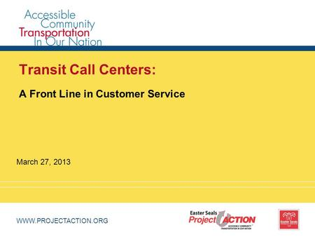 WWW.PROJECTACTION.ORG Transit Call Centers: A Front Line in Customer Service March 27, 2013.