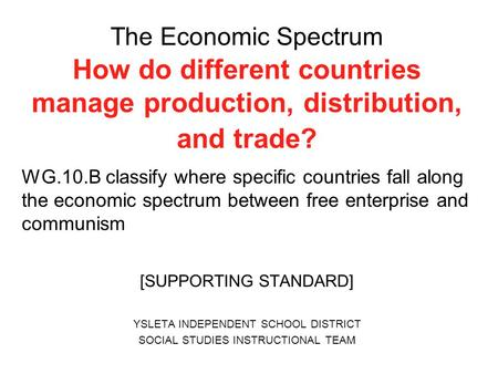 The Economic Spectrum How do different countries manage production, distribution, and trade? WG.10.B classify where specific countries fall along the economic.