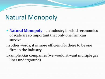 Natural Monopoly Natural Monopoly – an industry in which economies of scale are so important that only one firm can survive. In other words, it is more.