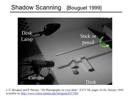 "Shadow Scanning [Bouguet 1999] Desk Lamp Camera Stick or pencil Desk The idea [Bouguet and Perona'98] J.-Y. Bouguet and P. Perona, ""3D Photography on your."