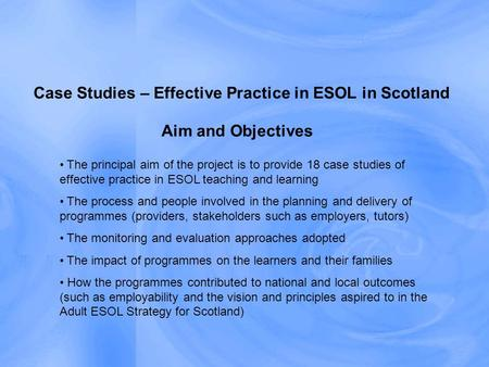 Aim and Objectives Case Studies – Effective Practice in ESOL in Scotland The principal aim of the project is to provide 18 case studies of effective practice.