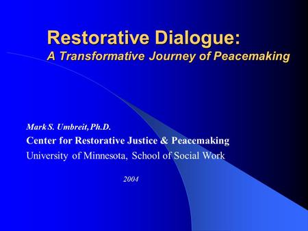 Restorative Dialogue: A Transformative Journey of Peacemaking Mark S. Umbreit, Ph.D. Center for Restorative Justice & Peacemaking University of Minnesota,