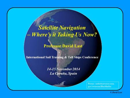 © David Last 14-15 November 2014 La Coruña, Spain Satellite Navigation – Where's it Taking Us Now? Professor David Last Picture: earthobservatory.nasa.