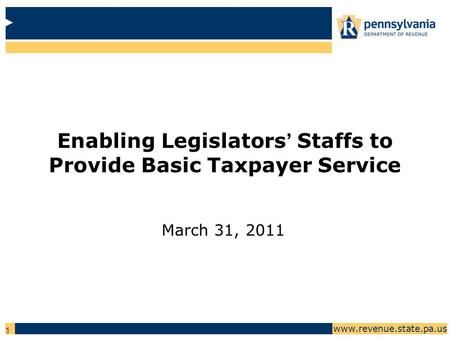 Www.revenue.state.pa.us 1 Enabling Legislators' Staffs to Provide Basic Taxpayer Service March 31, 2011.