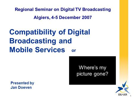 1 Compatibility of Digital Broadcasting and Mobile Services Regional Seminar on Digital TV Broadcasting Algiers, 4-5 December 2007 Presented by Jan Doeven.