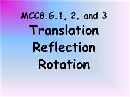MCC8.G.1, 2, and 3 Translation Reflection Rotation.