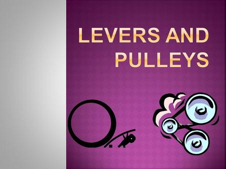 Levers and Pulleys.