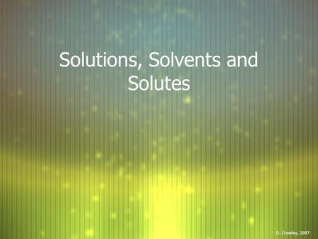 Solutions, Solvents and Solutes D. Crowley, 2007.