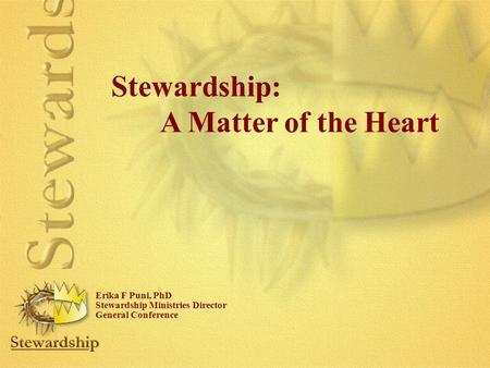 Stewardship: A Matter of the Heart Erika F Puni, PhD Stewardship Ministries Director General Conference.
