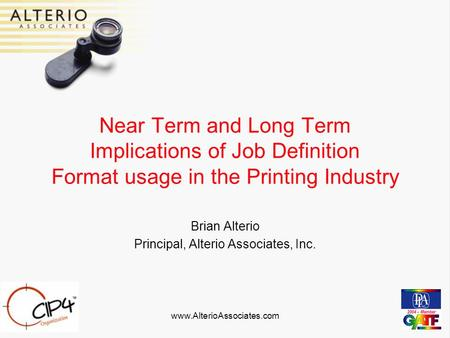 Www.AlterioAssociates.com Near Term and Long Term Implications of Job Definition Format usage in the Printing Industry Brian Alterio Principal, Alterio.