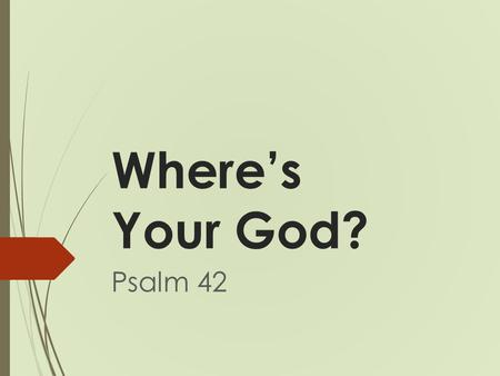Where's Your God? Psalm 42. Where's Your God? Psalms 42–72 NLT For the choir director: A psalm of the descendants of Korah. 11 As the deer longs for streams.