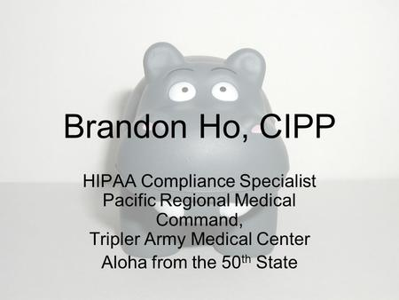 Brandon Ho, CIPP HIPAA Compliance Specialist Pacific Regional Medical Command, Tripler Army Medical Center Aloha from the 50 th State.
