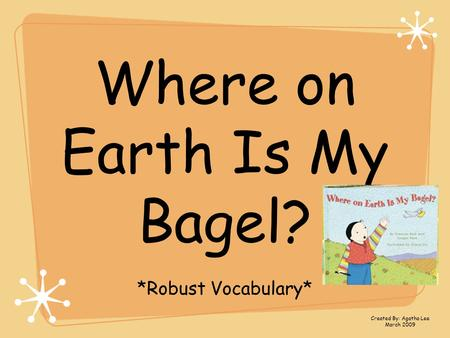 Where on Earth Is My Bagel? *Robust Vocabulary* Created By: Agatha Lee March 2009.