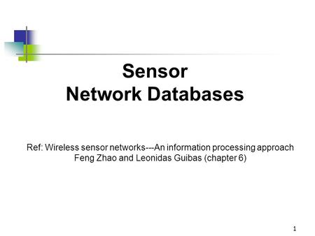1 Sensor Network Databases Ref: Wireless sensor networks---An information processing approach Feng Zhao and Leonidas Guibas (chapter 6)