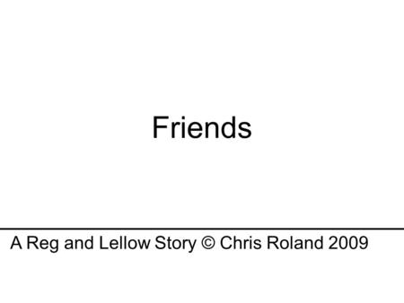 Friends A Reg and Lellow Story © Chris Roland 2009.
