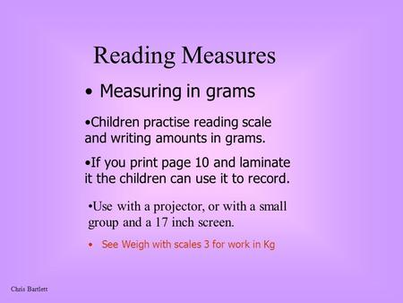 Chris Bartlett Reading Measures Measuring in grams Use with a projector, or with a small group and a 17 inch screen. Children practise reading scale and.