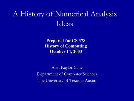A History of Numerical Analysis Ideas Alan Kaylor Cline Department of Computer Sciences The University of Texas at Austin Prepared for CS 378 History of.