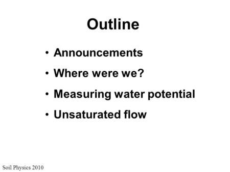 Soil Physics 2010 Outline Announcements Where were we? Measuring water potential Unsaturated flow.