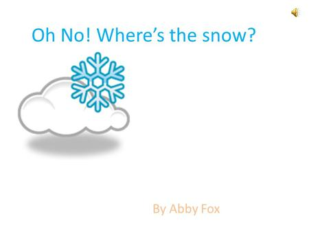 Oh No! Where's the snow? By Abby Fox It is winter. I want to go outside and play in the snow. But, I have to get ready.